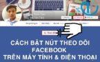 Cách bật theo dõi trên facebook trên máy tính và điện thoại mới nhất